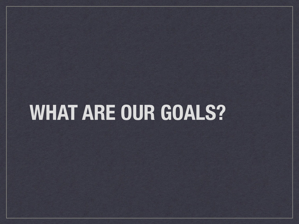 WHAT ARE OUR GOALS?