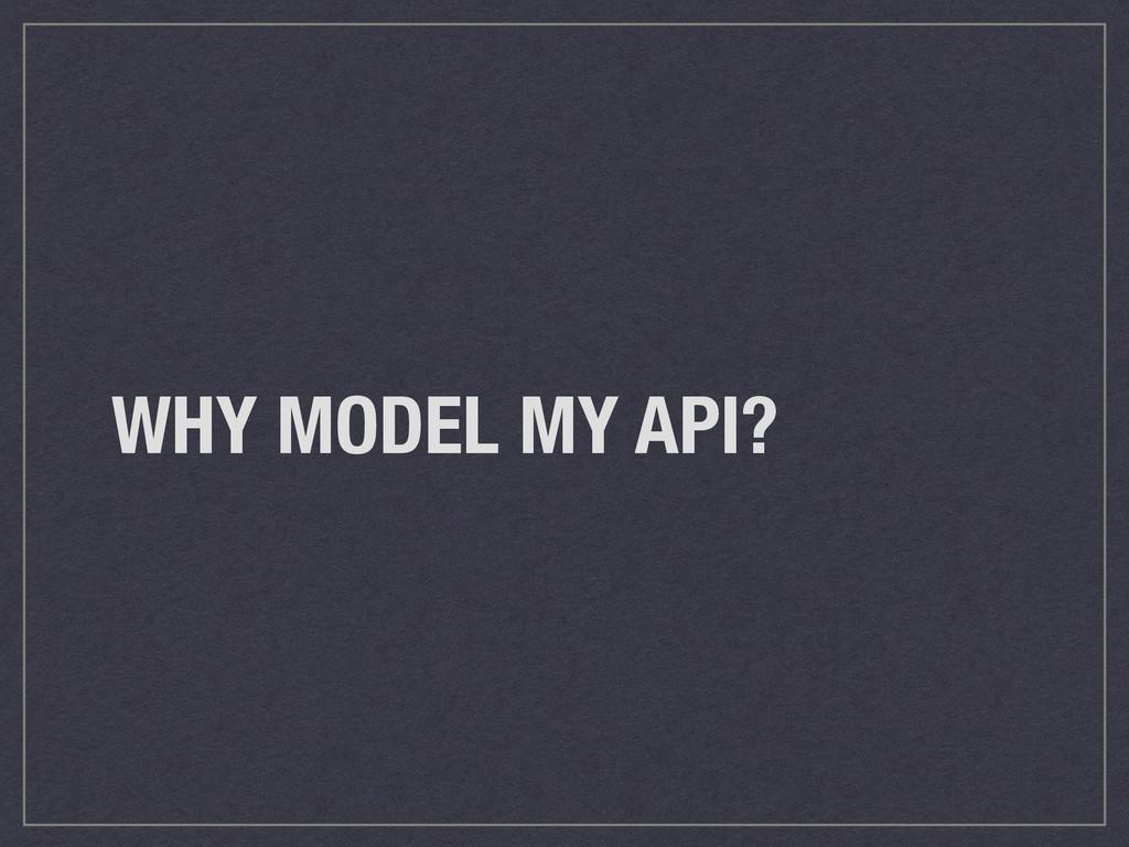 WHY MODEL MY API?