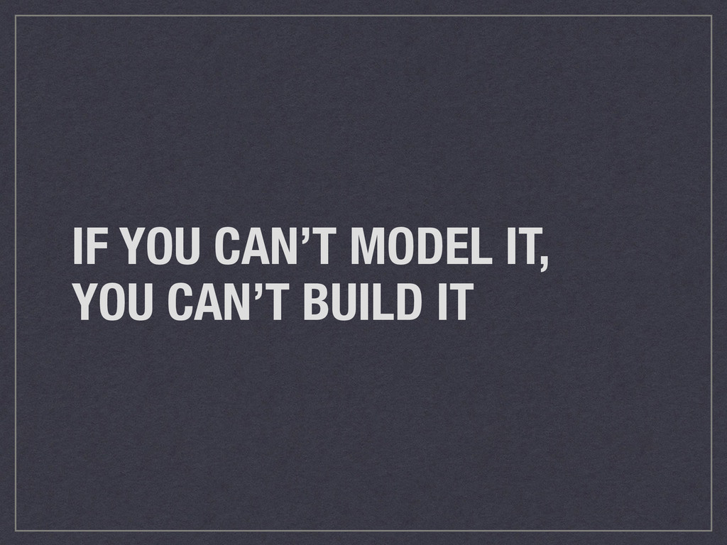 IF YOU CAN'T MODEL IT, YOU CAN'T BUILD IT