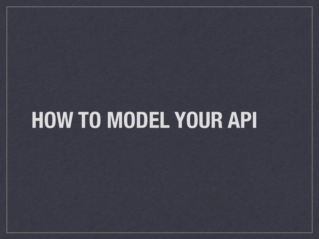 HOW TO MODEL YOUR API