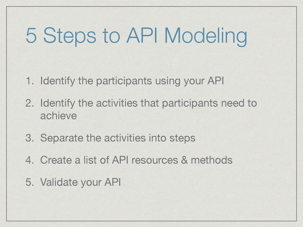 5 Steps to API Modeling 1. Identify the partici...