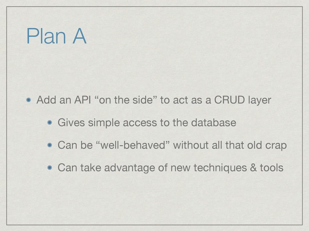 "Plan A Add an API ""on the side"" to act as a CRU..."