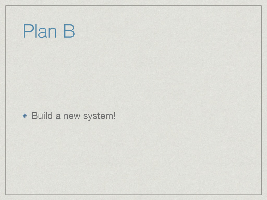Plan B Build a new system!