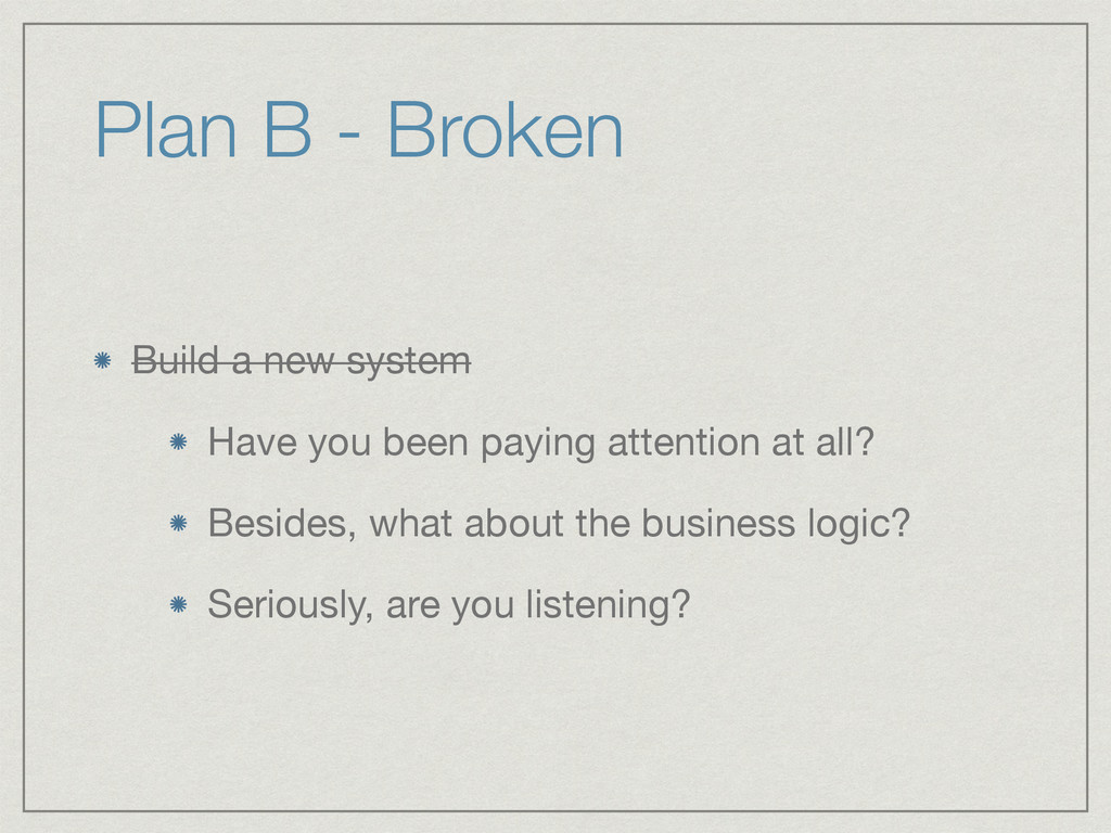 Plan B - Broken Build a new system  Have you be...
