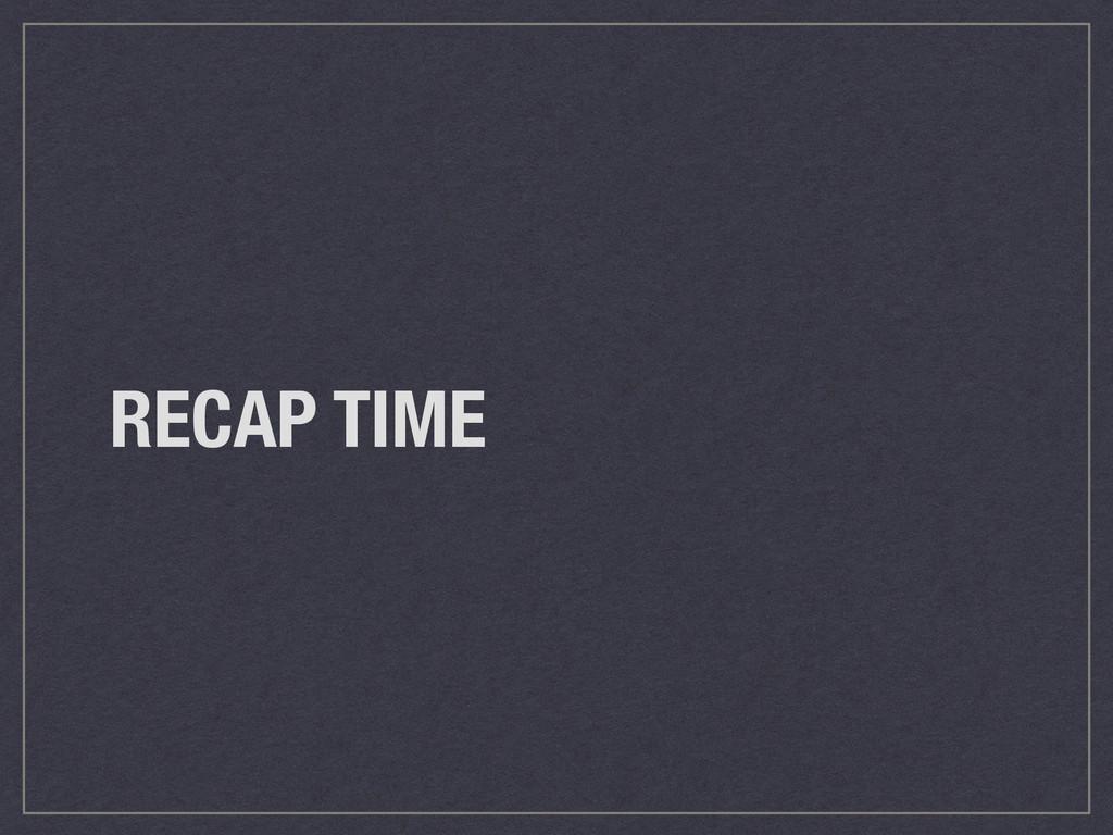 RECAP TIME