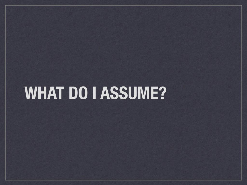 WHAT DO I ASSUME?