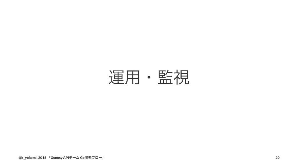ӡ༻ɾࢹ @k_yokomi,)2015)ʮGunosy)APIνʔϜ)Go։ൃϑϩʔʯ 20