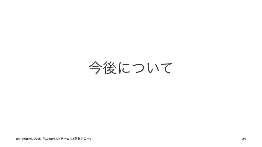 ࠓޙʹ͍ͭͯ @k_yokomi,)2015)ʮGunosy)APIνʔϜ)Go։ൃϑϩʔʯ ...