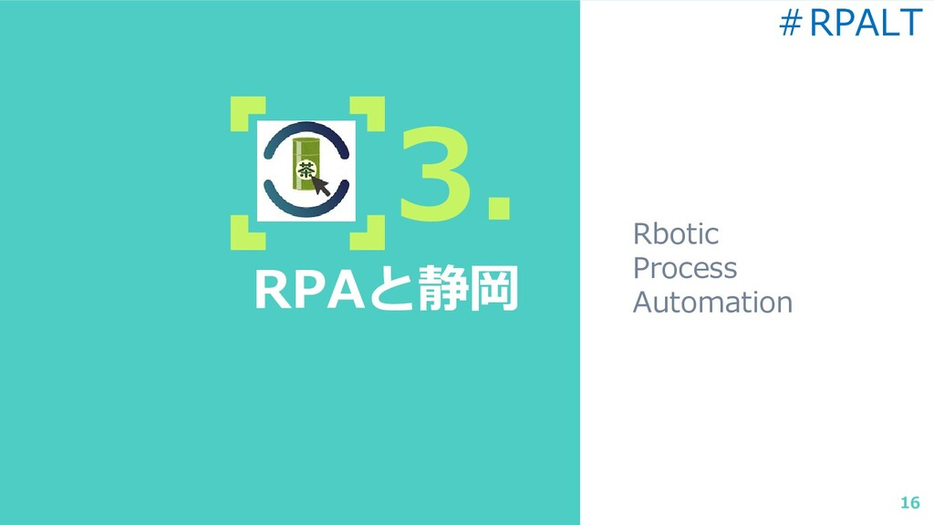 3. RPAと静岡 Rbotic Process Automation 16 #RPALT