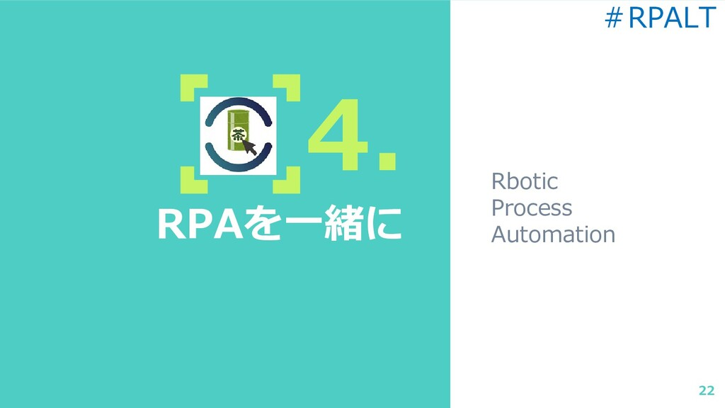 4. RPAを一緒に Rbotic Process Automation 22 #RPALT