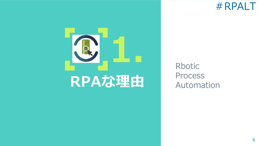1. RPAな理由 Rbotic Process Automation 6 #RPALT