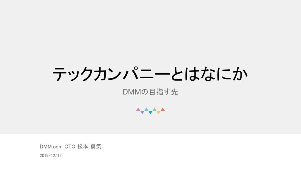 © DMM.com テックカンパニーとはなにか DMMの目指す先 DMM.com CTO 松本...