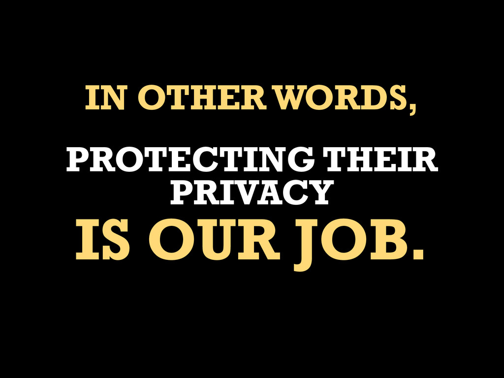 IN OTHER WORDS, PROTECTING THEIR PRIVACY IS OUR...