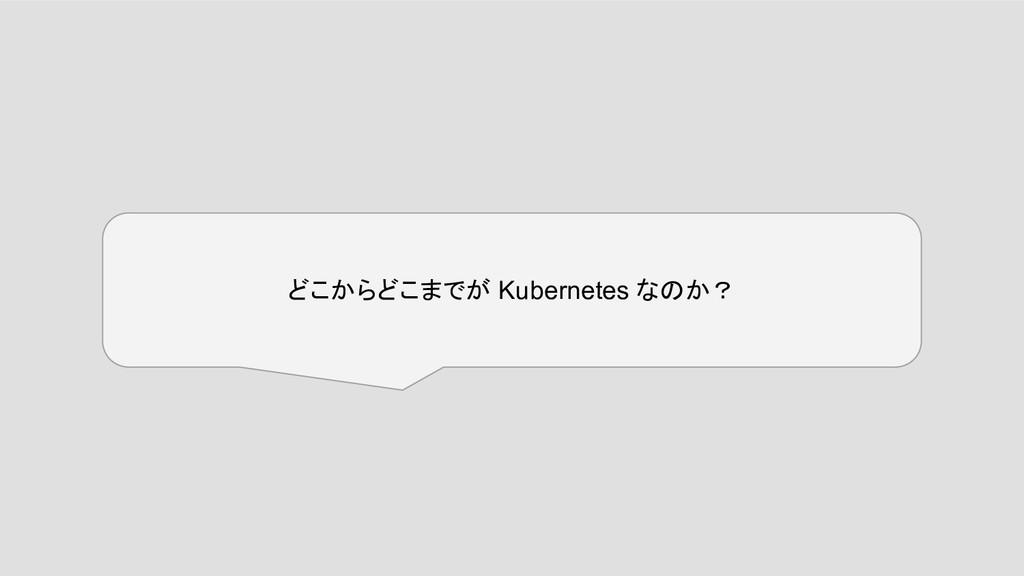 どこからどこまでが Kubernetes なのか?