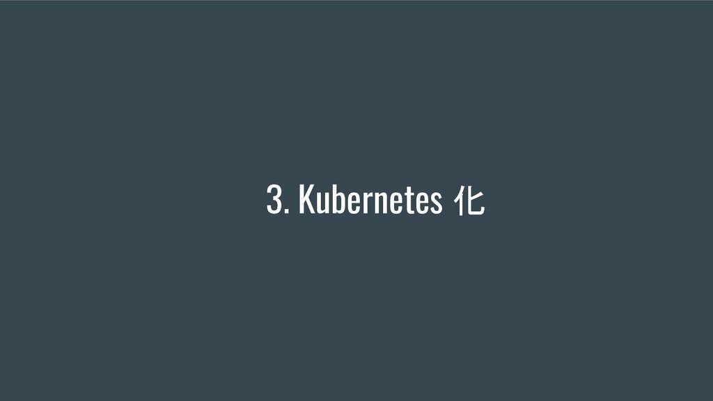 3. Kubernetes 化