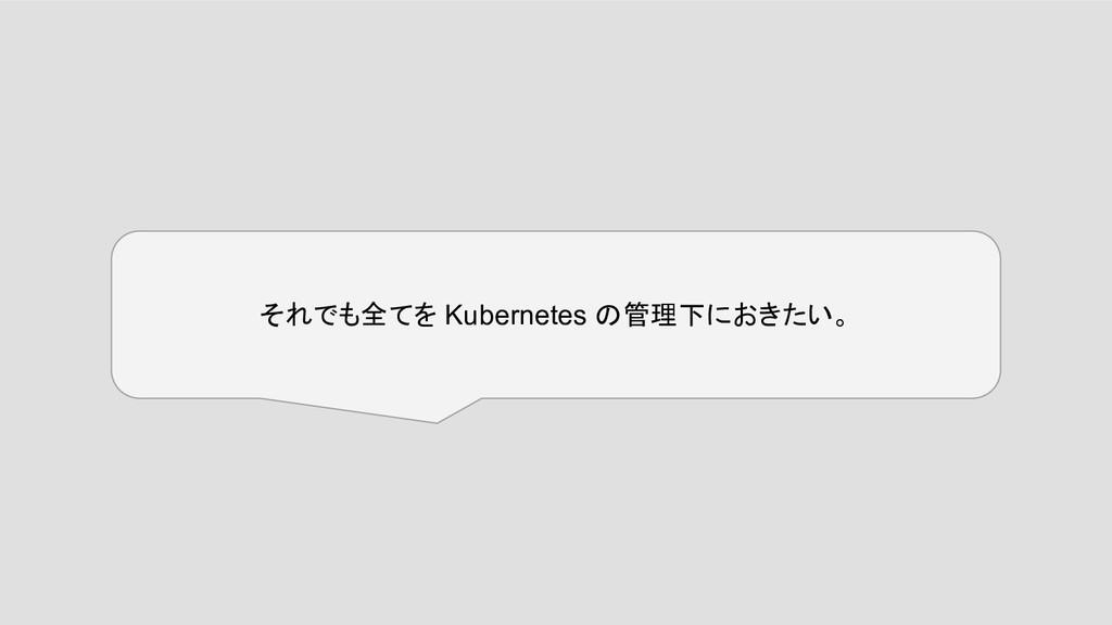 それでも全てを Kubernetes の管理下におきたい。