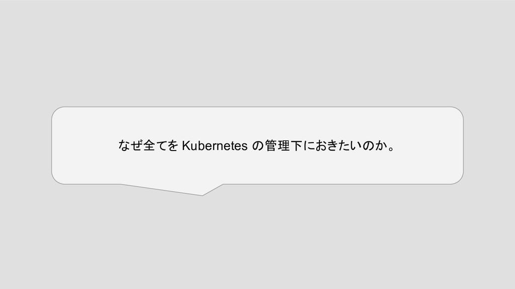 なぜ全てを Kubernetes の管理下におきたいのか。