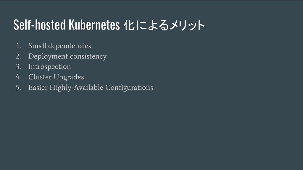 Self-hosted Kubernetes 化によるメリット 1. Small depend...