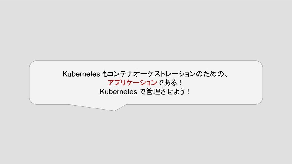 Kubernetes もコンテナオーケストレーションのための、 アプリケーションである! Ku...