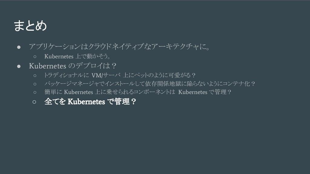 まとめ ● アプリケーションはクラウドネイティブなアーキテクチャに。 ○ Kubernetes...