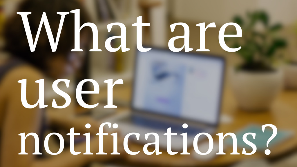 What are user notifications?