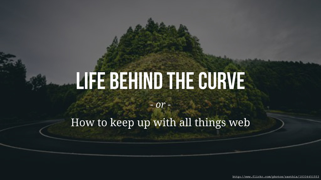 Life Behind The Curve - or - How to keep up wit...