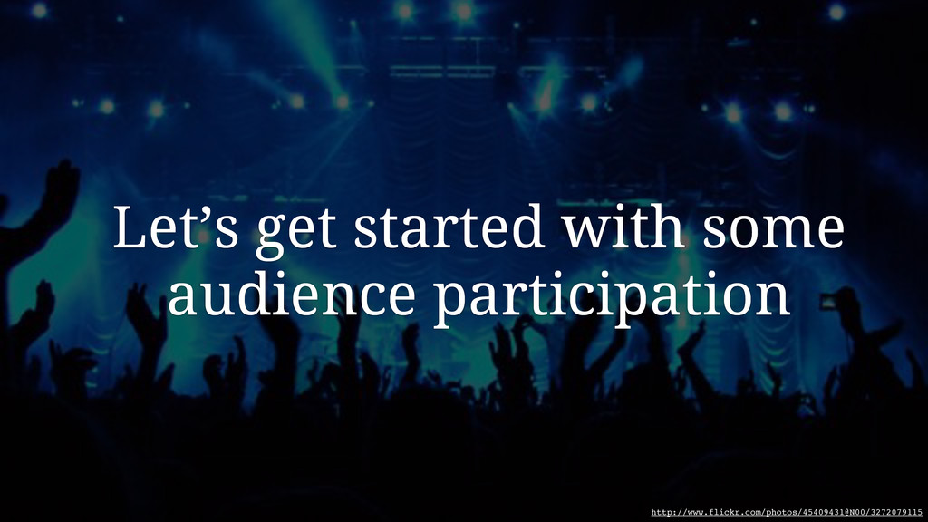 Let's get started with some audience participat...