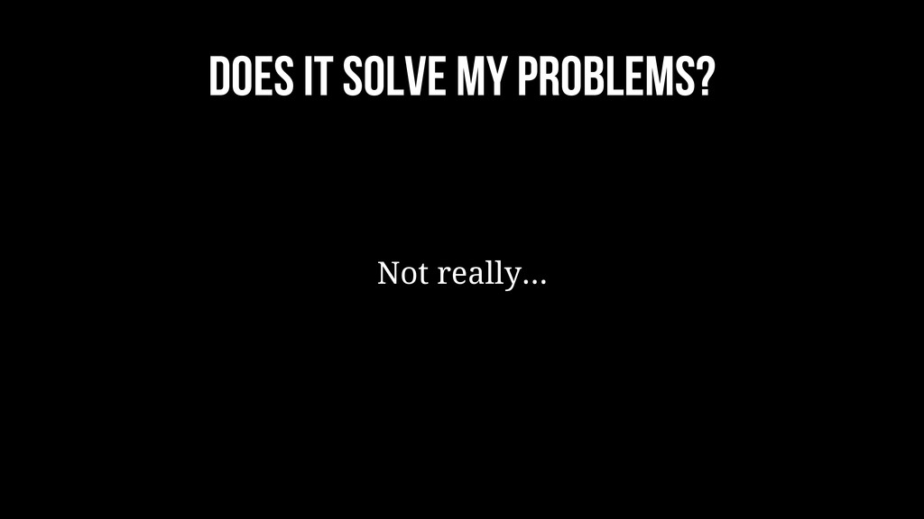 does it solve my problems? Not really...