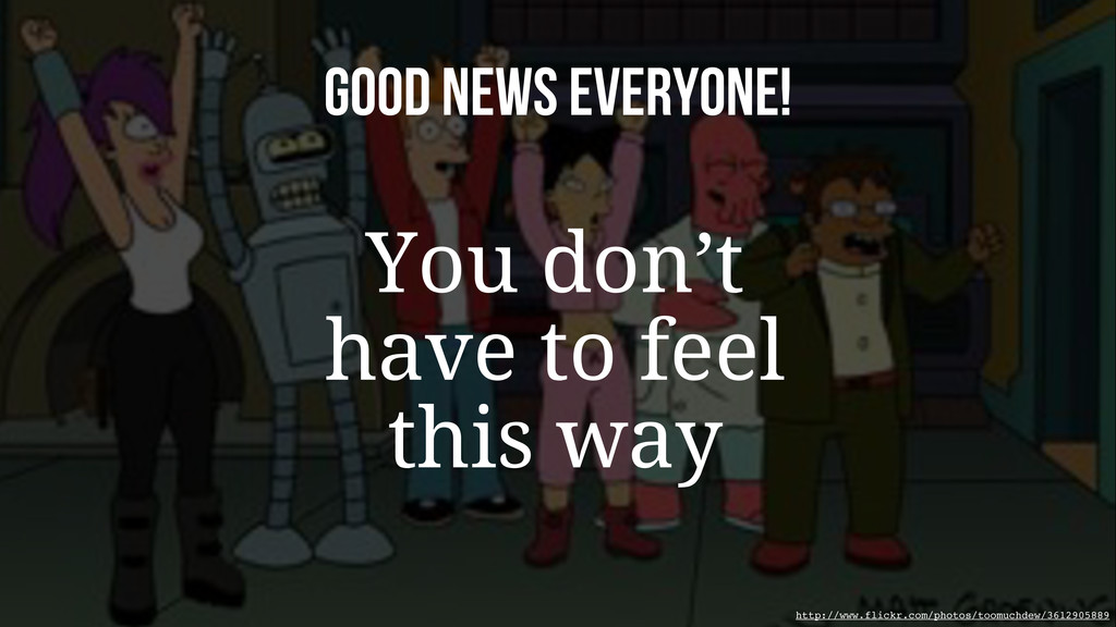 Good news everyone! You don't have to feel this...