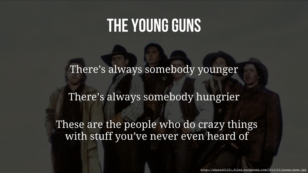 The Young Guns There's always somebody younger ...