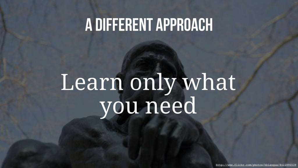 A Different approach Learn only what you need h...