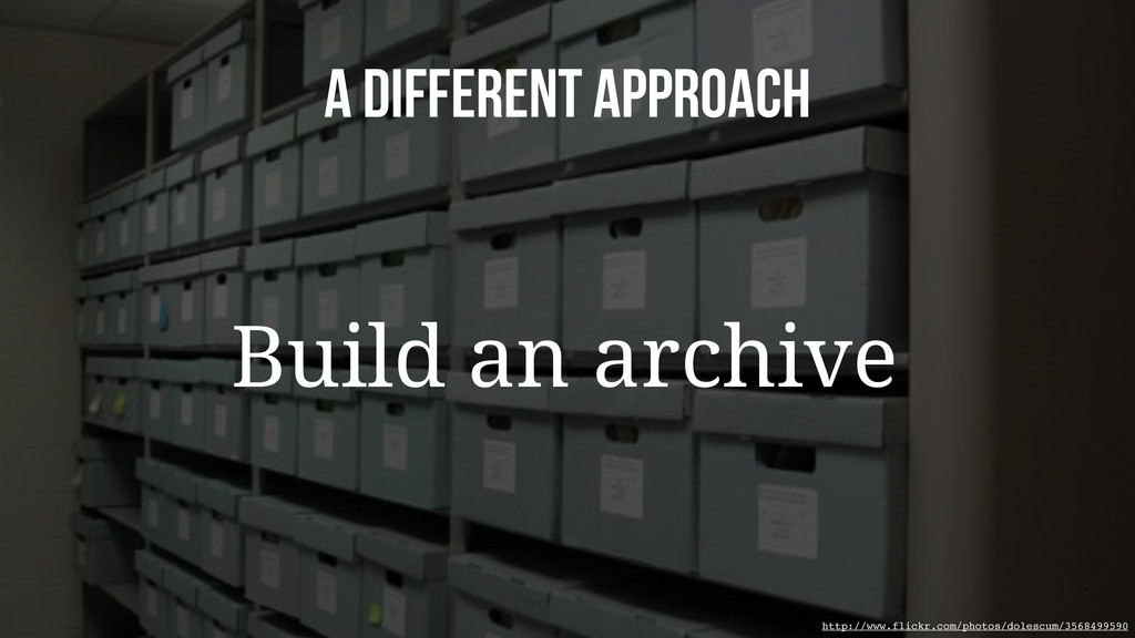 A Different approach Build an archive http://ww...