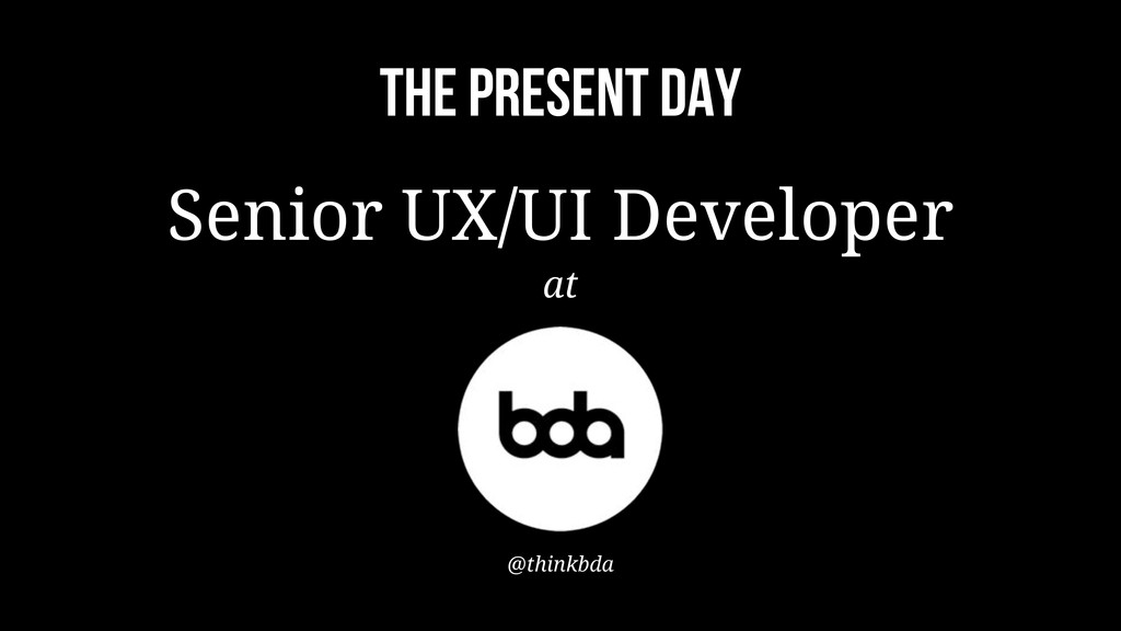 THE PRESENT DAY Senior UX/UI Developer at @thin...