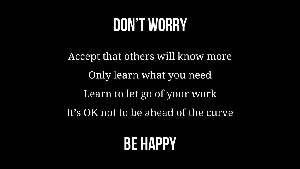Don't worry Accept that others will know more O...