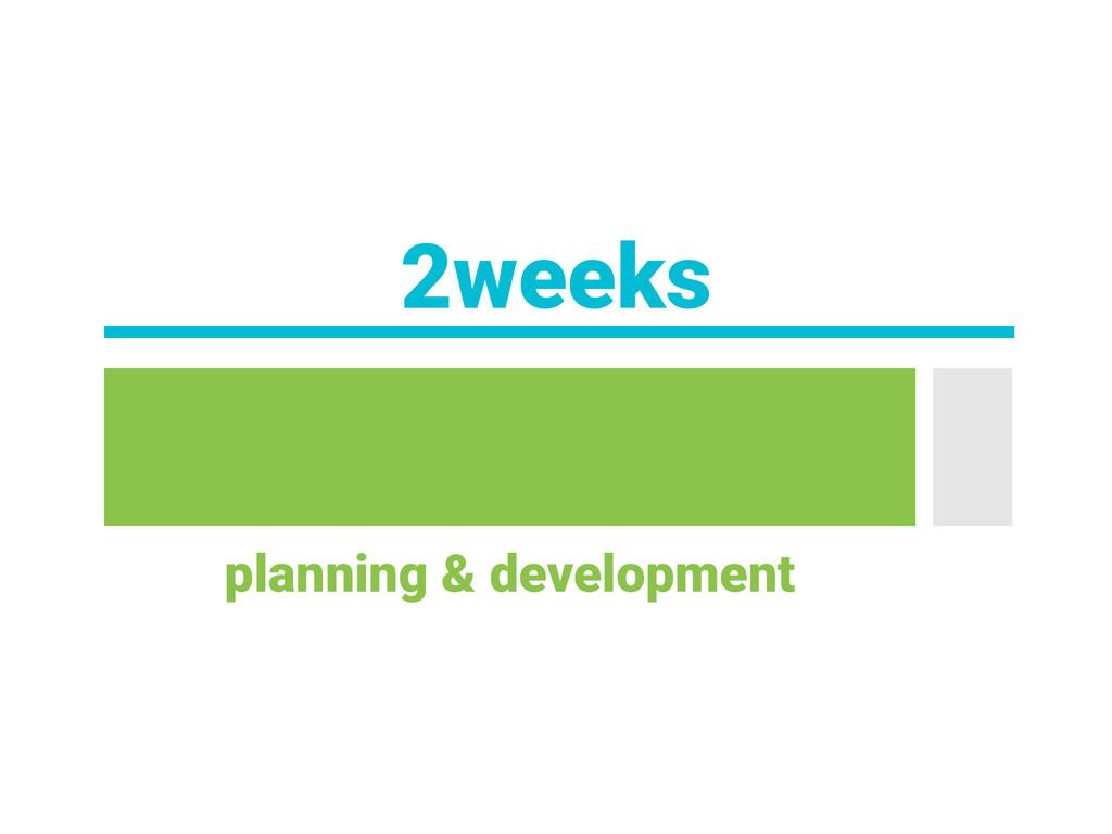2weeks planning & development