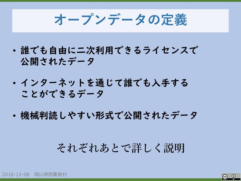 2018-12-08 岡山県西粟倉村 OpenData オープンデータの定義 • 誰でも自由に...
