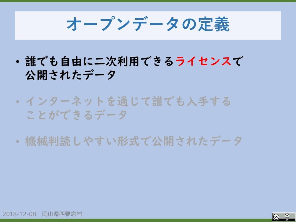 2018-12-08 岡山県西粟倉村 オープンデータの定義 • 誰でも自由に二次利用できるライ...