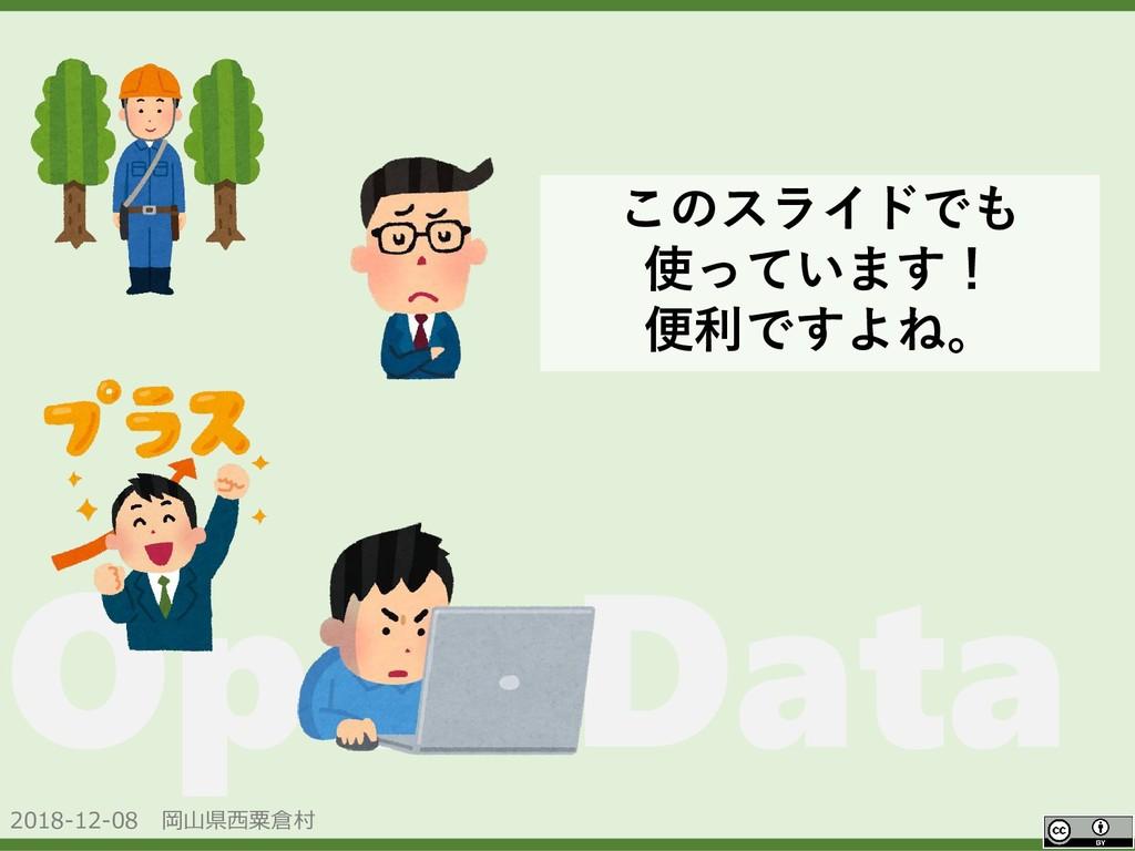 2018-12-08 岡山県西粟倉村 OpenData このスライドでも 使っています! 便利...