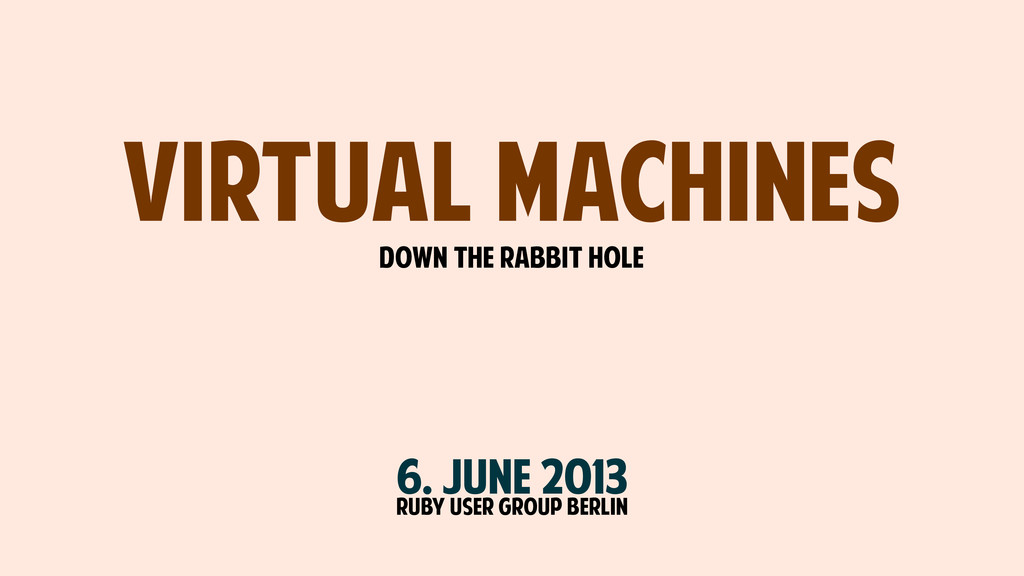 Virtual Machines DOWN THE RABBIT HOLE Ruby USER...