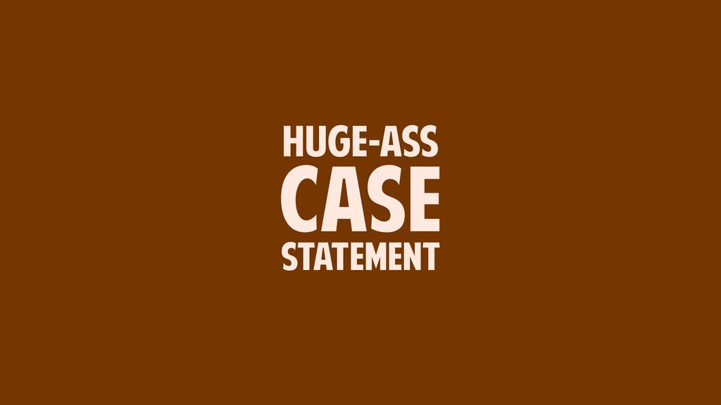HUGE-ASS CASE STATEMENT