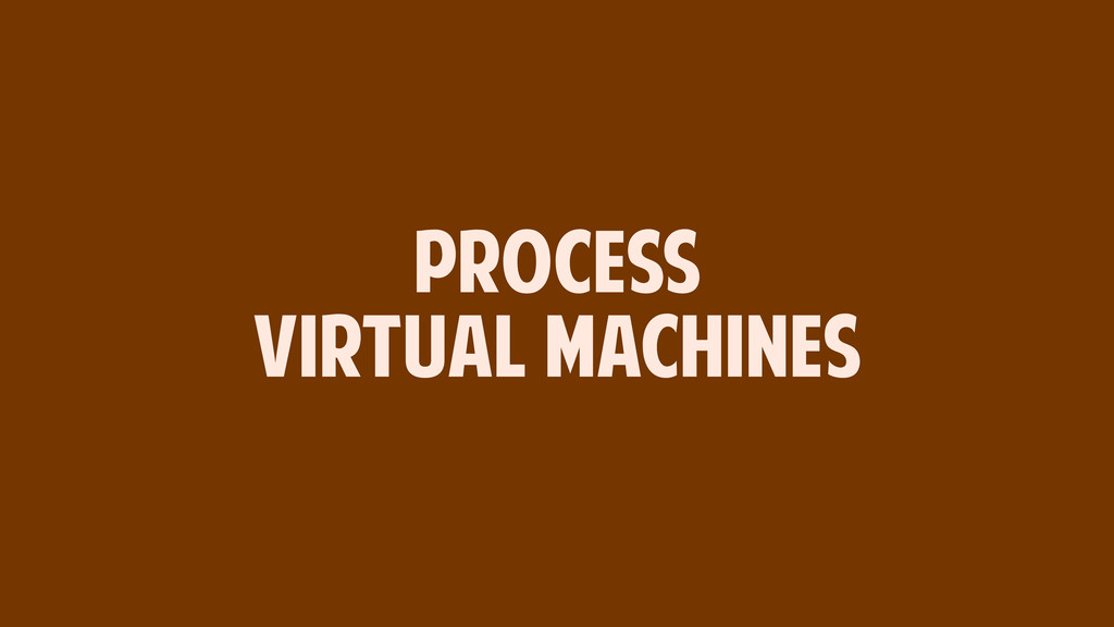 PROCESS VIRTUAL MACHINES