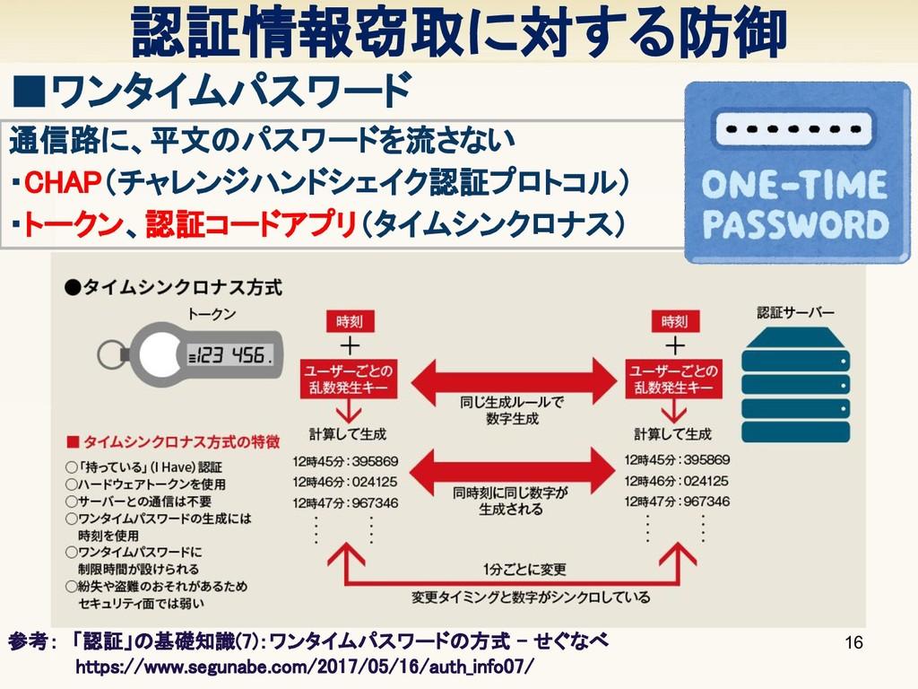 認証情報窃取に対する防御 16 ■ワンタイムパスワード 通信路に、平文のパスワードを流さない ...