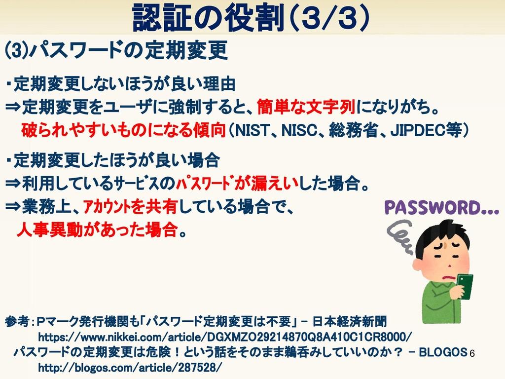 認証の役割(3/3) 6 (3)パスワードの定期変更      参考:Pマーク発行機関も「パス...