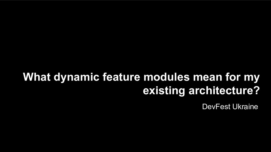 What dynamic feature modules mean for my existi...