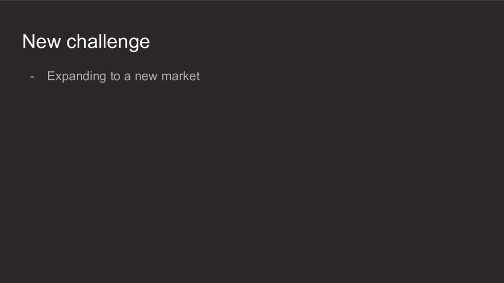 New challenge - Expanding to a new market