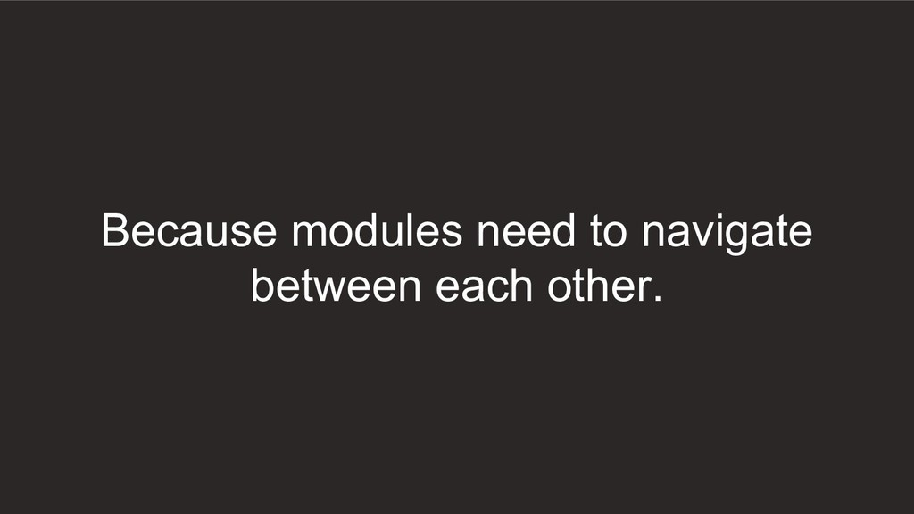 Because modules need to navigate between each o...