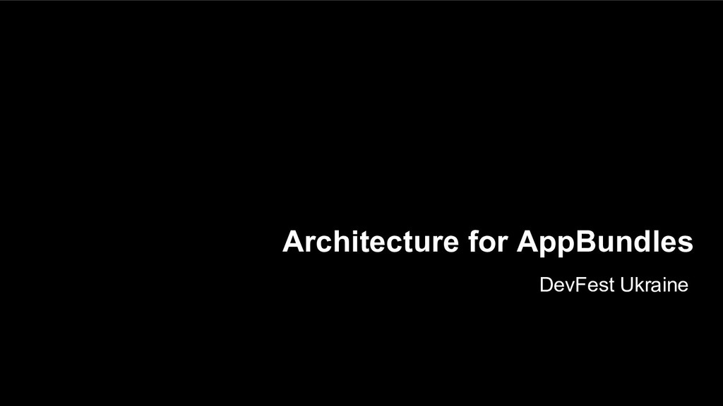 Architecture for AppBundles DevFest Ukraine