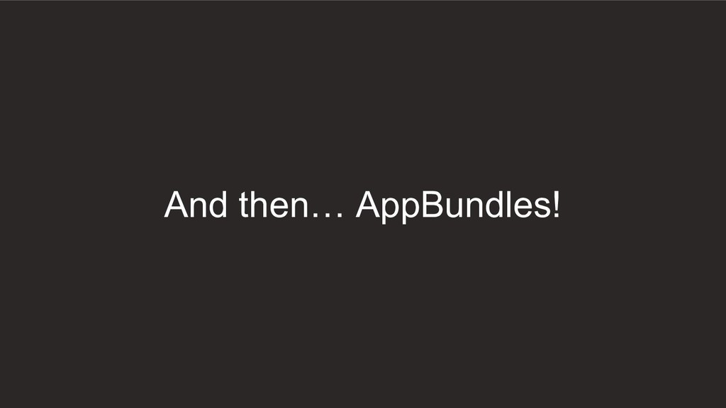 And then… AppBundles!