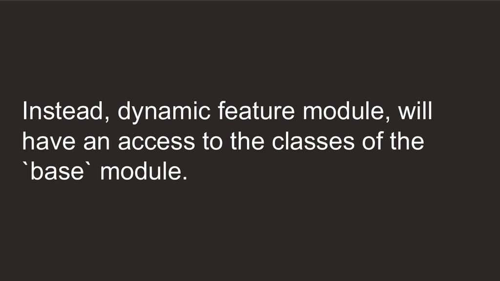 Instead, dynamic feature module, will have an a...