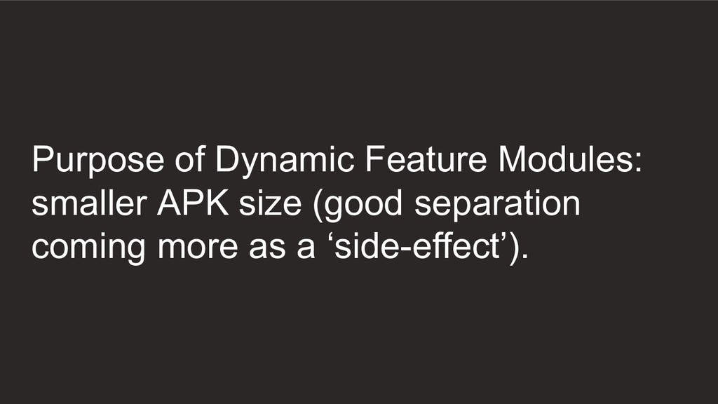 Purpose of Dynamic Feature Modules: smaller APK...